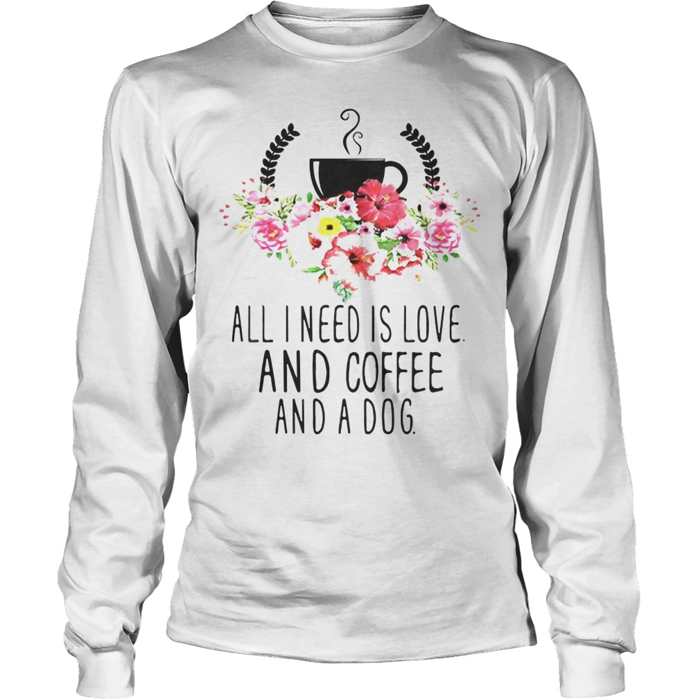 All I Need Is Love And Coffee And A Dog Longsleeve - All I Need Is Love And Coffee And A Dog Shirt
