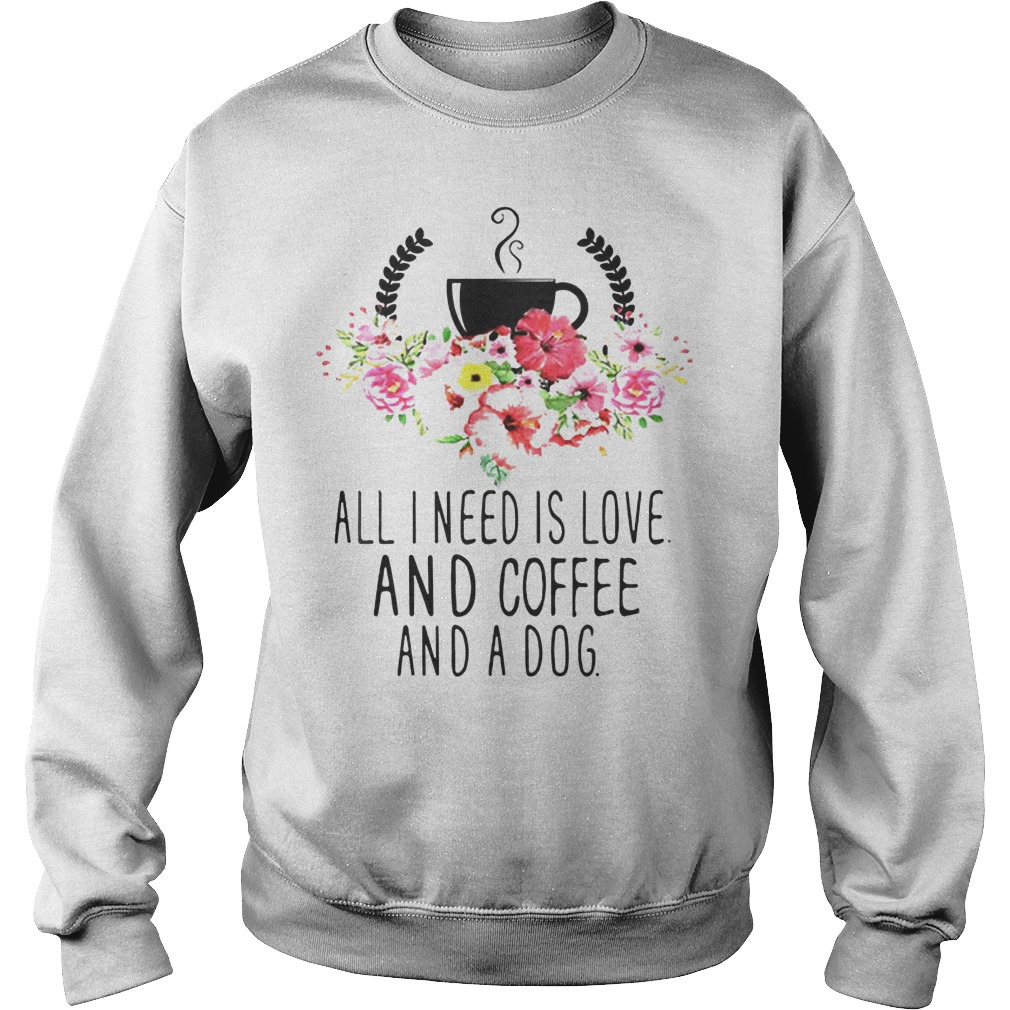 All I Need Is Love And Coffee And A Dog Sweater - All I Need Is Love And Coffee And A Dog Shirt