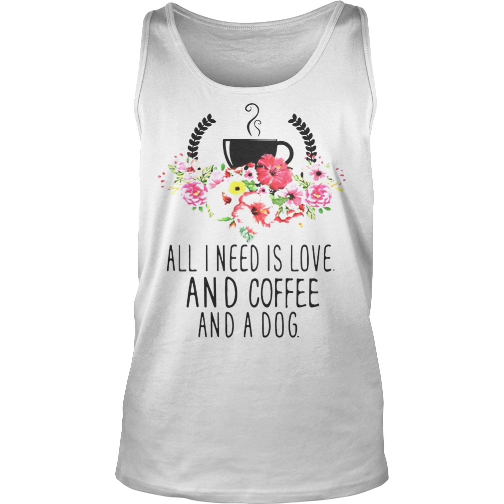 All I Need Is Love And Coffee And A Dog Tanktop - All I Need Is Love And Coffee And A Dog Shirt