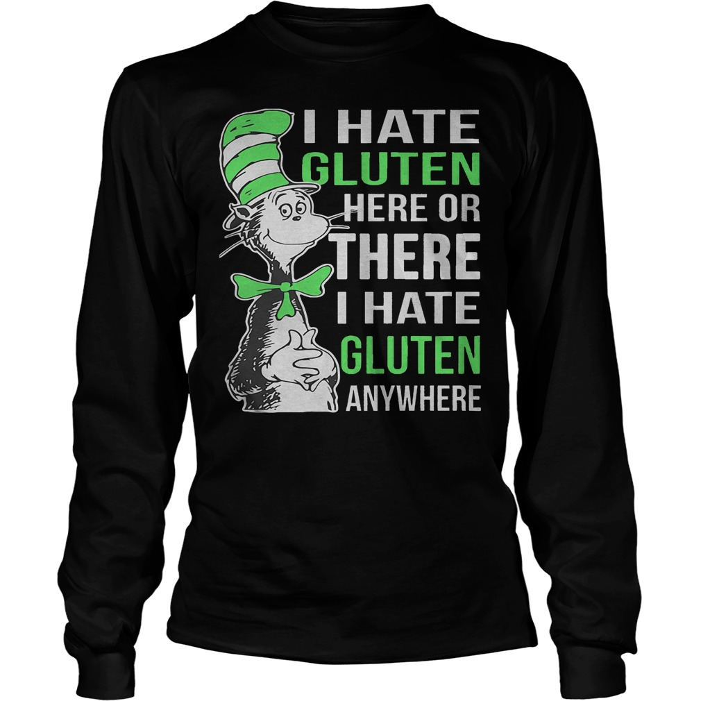 Dr Seuss I Hate Gluten Here Or There I Hate Glute Anywhere Longsleeve - Dr Seuss I Hate Gluten Here Or There I Hate Glute Anywhere Shirt
