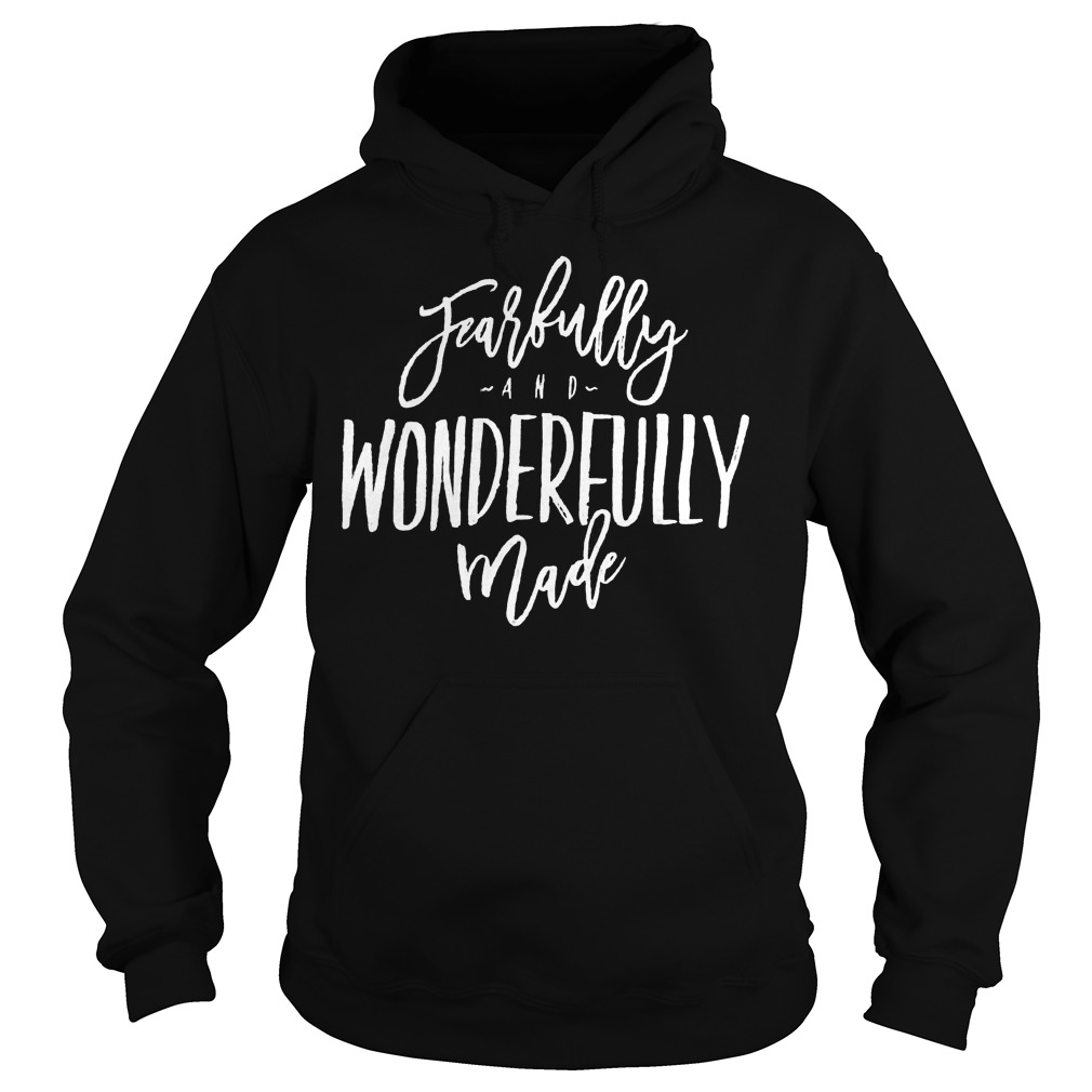 Fearfully And Wonderfully Made Hoodie - Fearfully And Wonderfully Made Shirt