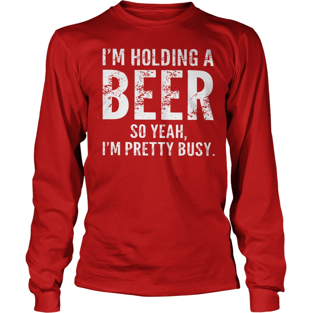 Im Holding A Beer So Yeah Im Pretty Busy Longsleeve - I'm Holding A Beer So Yeah Im Pretty Busy Shirt