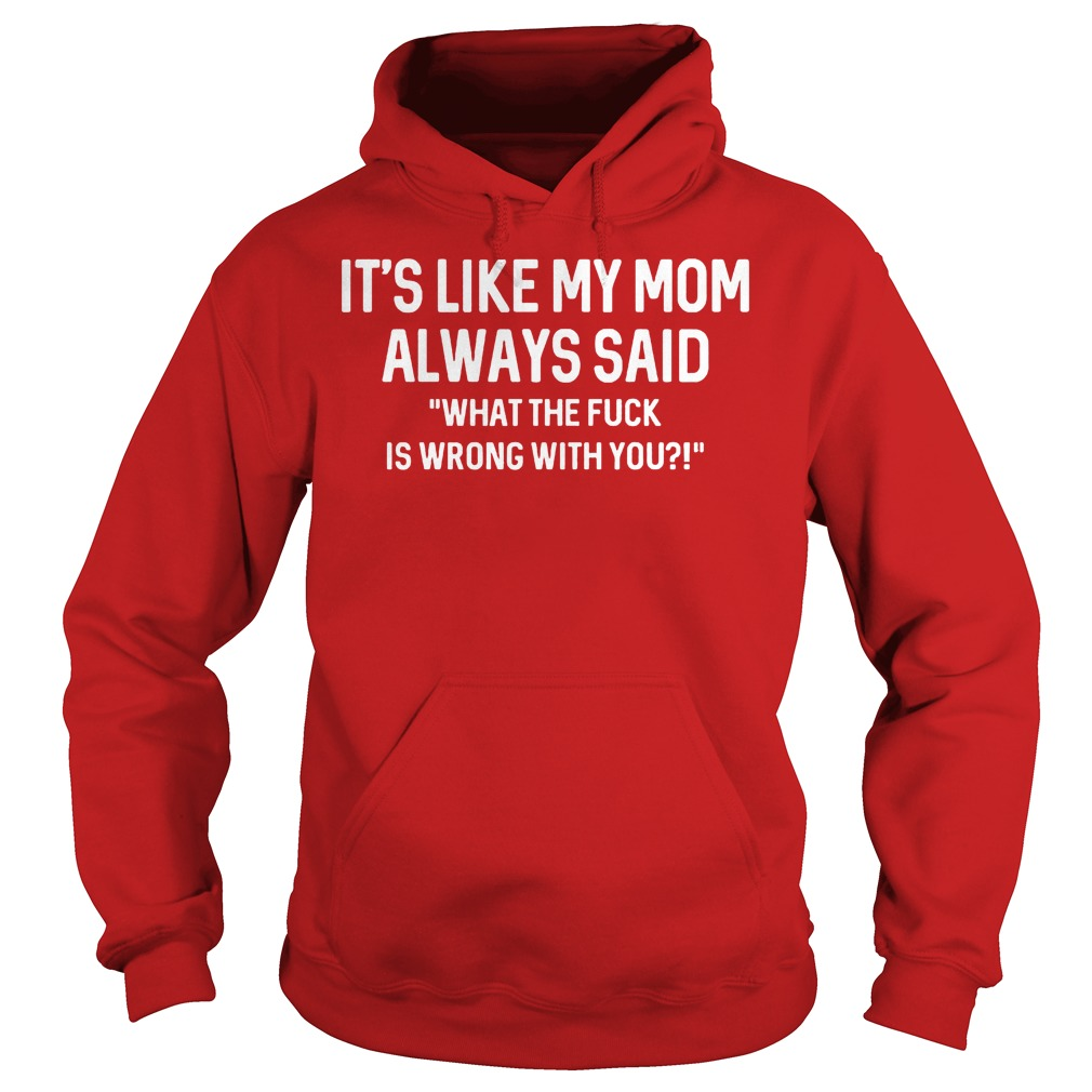 Its Like My Mom Always Said What The F Is Wrong With You Hoodie - It's Like My Mom Always Said What The F Is Wrong With You Shirt