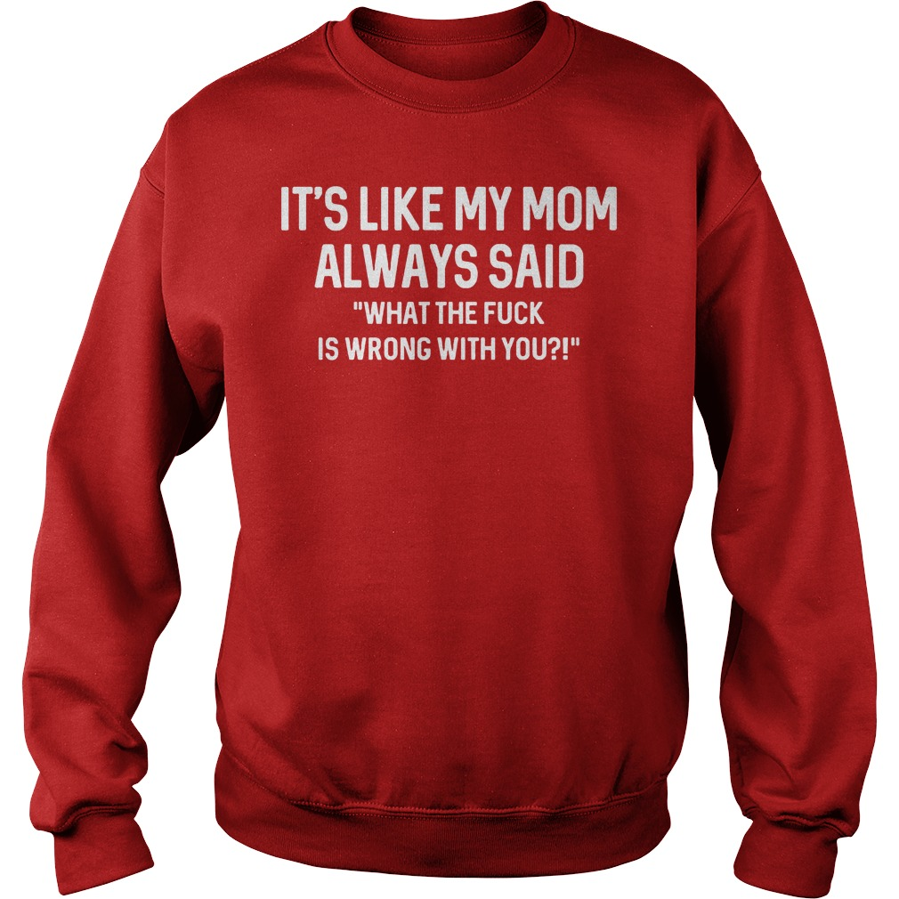 Its Like My Mom Always Said What The F Is Wrong With You Sweater - It's Like My Mom Always Said What The F Is Wrong With You Shirt