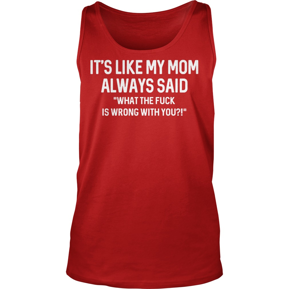 Its Like My Mom Always Said What The F Is Wrong With You Tanktop - It's Like My Mom Always Said What The F Is Wrong With You Shirt