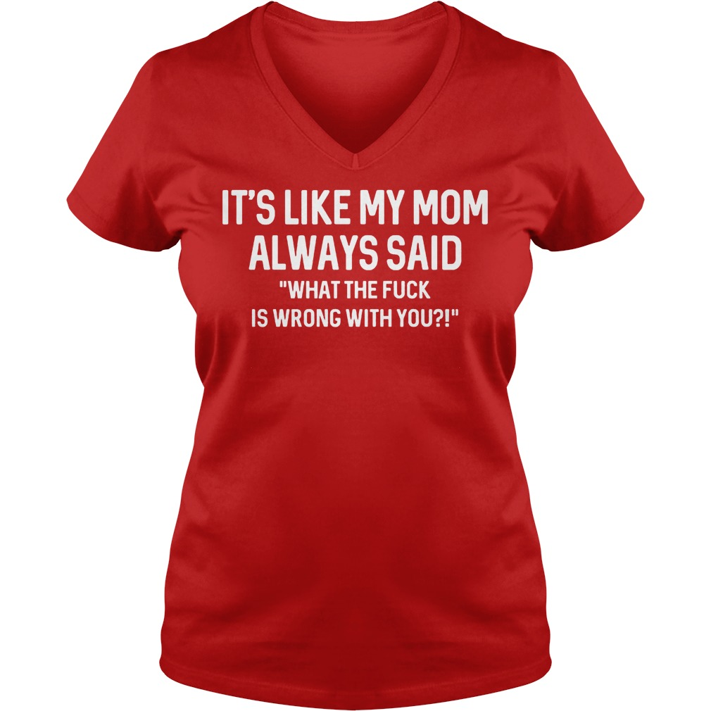 Its Like My Mom Always Said What The F Is Wrong With You V neck - It's Like My Mom Always Said What The F Is Wrong With You Shirt
