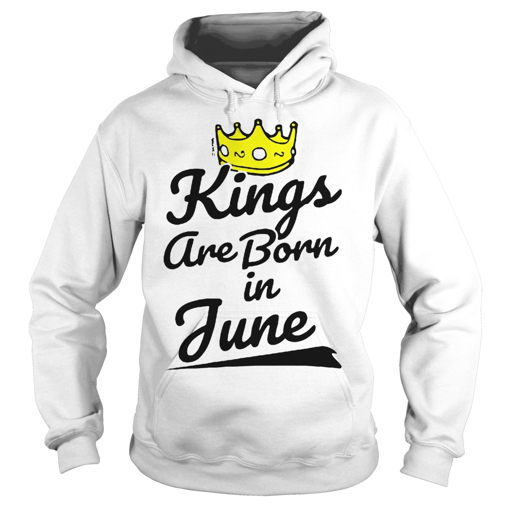 Kings Are Born In June Hoodie - Kings Are Born In June Shirt