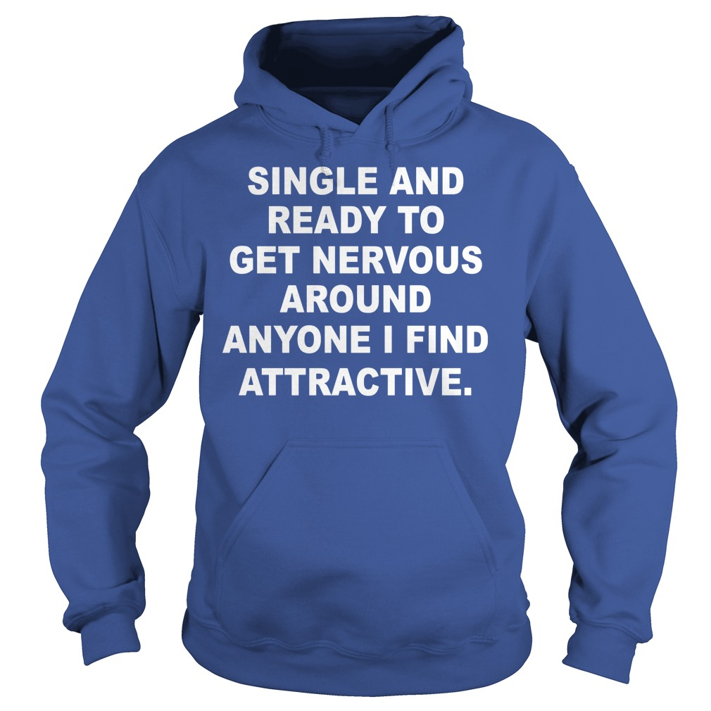 Single And Ready To Get Nervous Around Anyone I Find Attractive Hoodie 1 - Single And Ready To Get Nervous Around Anyone I Find Attractive Shirt