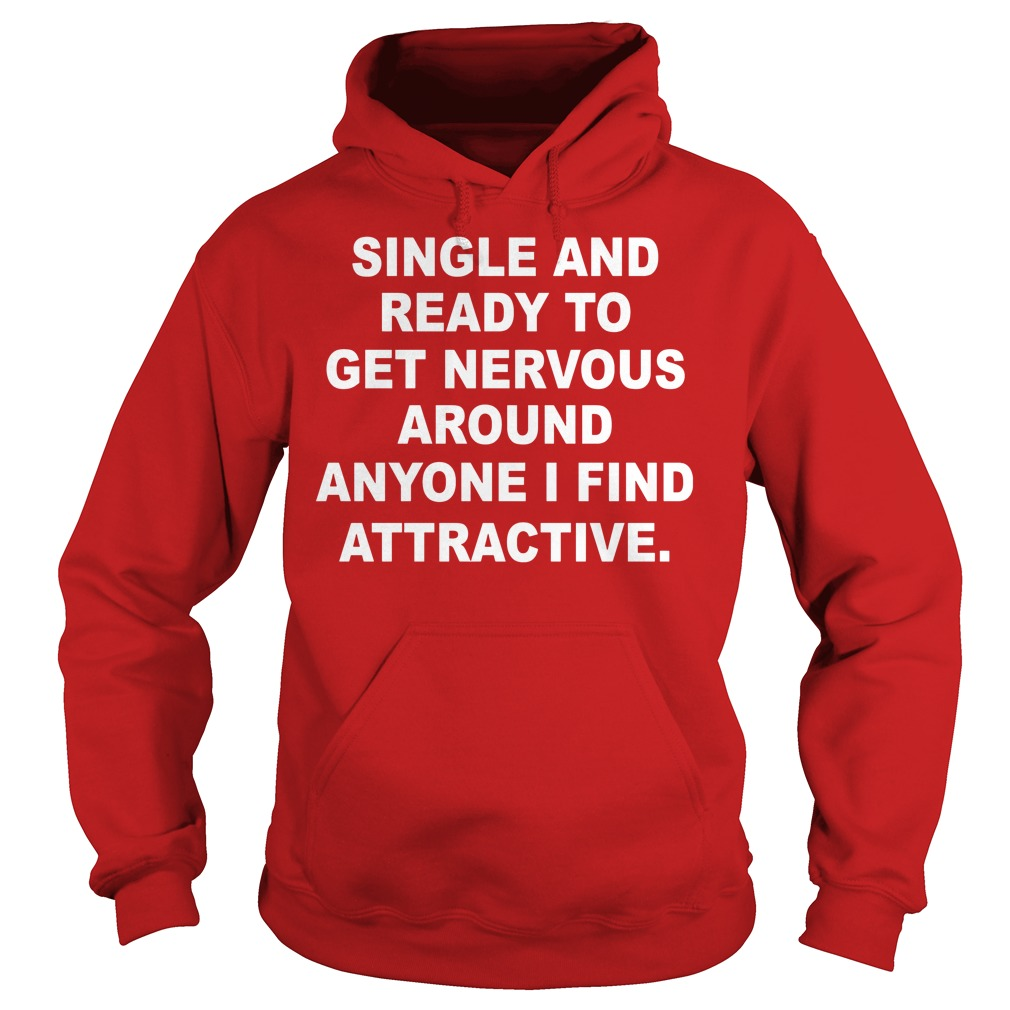 Single And Ready To Get Nervous Around Anyone I Find Attractive Hoodie - Single And Ready To Get Nervous Around Anyone I Find Attractive Shirt