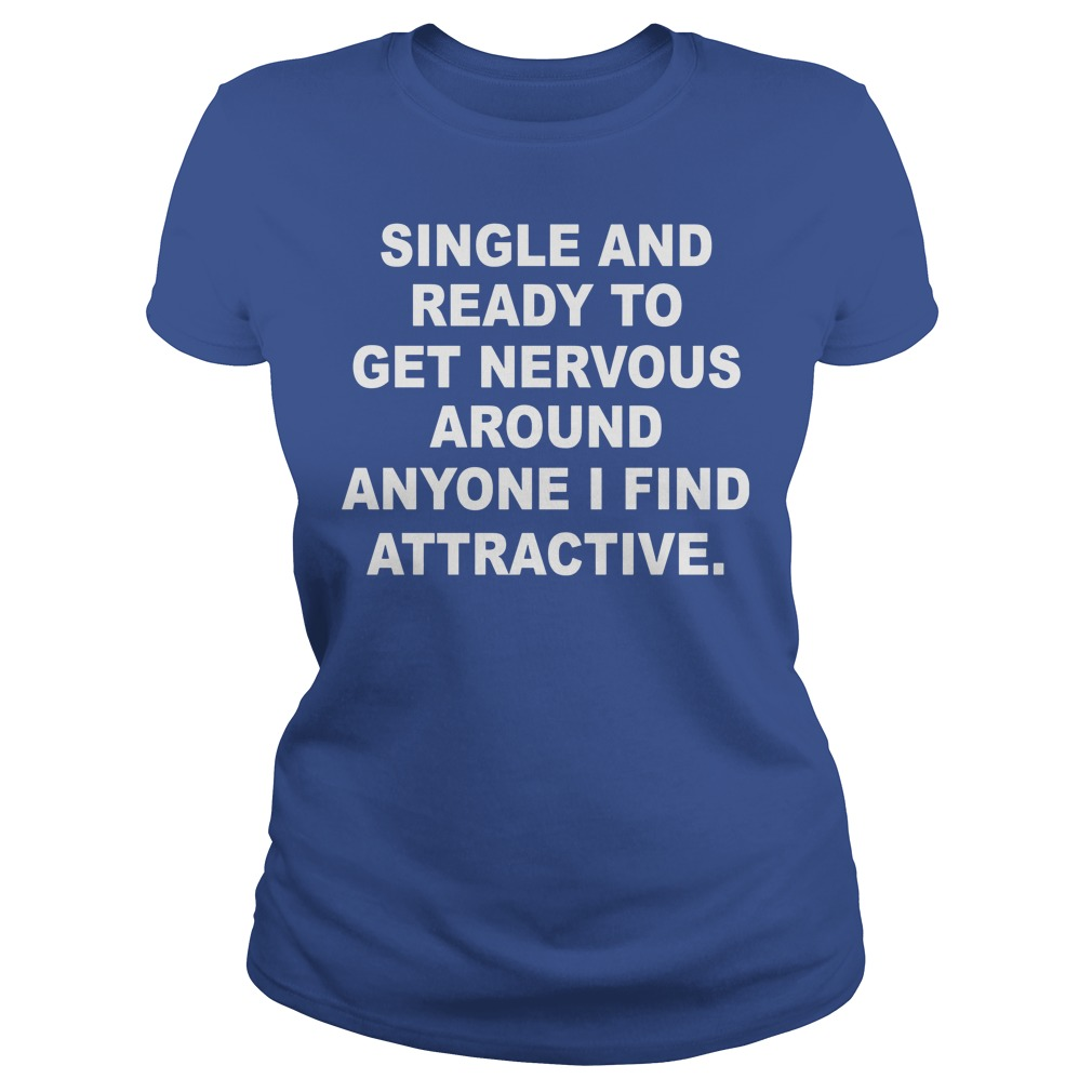 Single And Ready To Get Nervous Around Anyone I Find Attractive Ladies 1 - Single And Ready To Get Nervous Around Anyone I Find Attractive Shirt