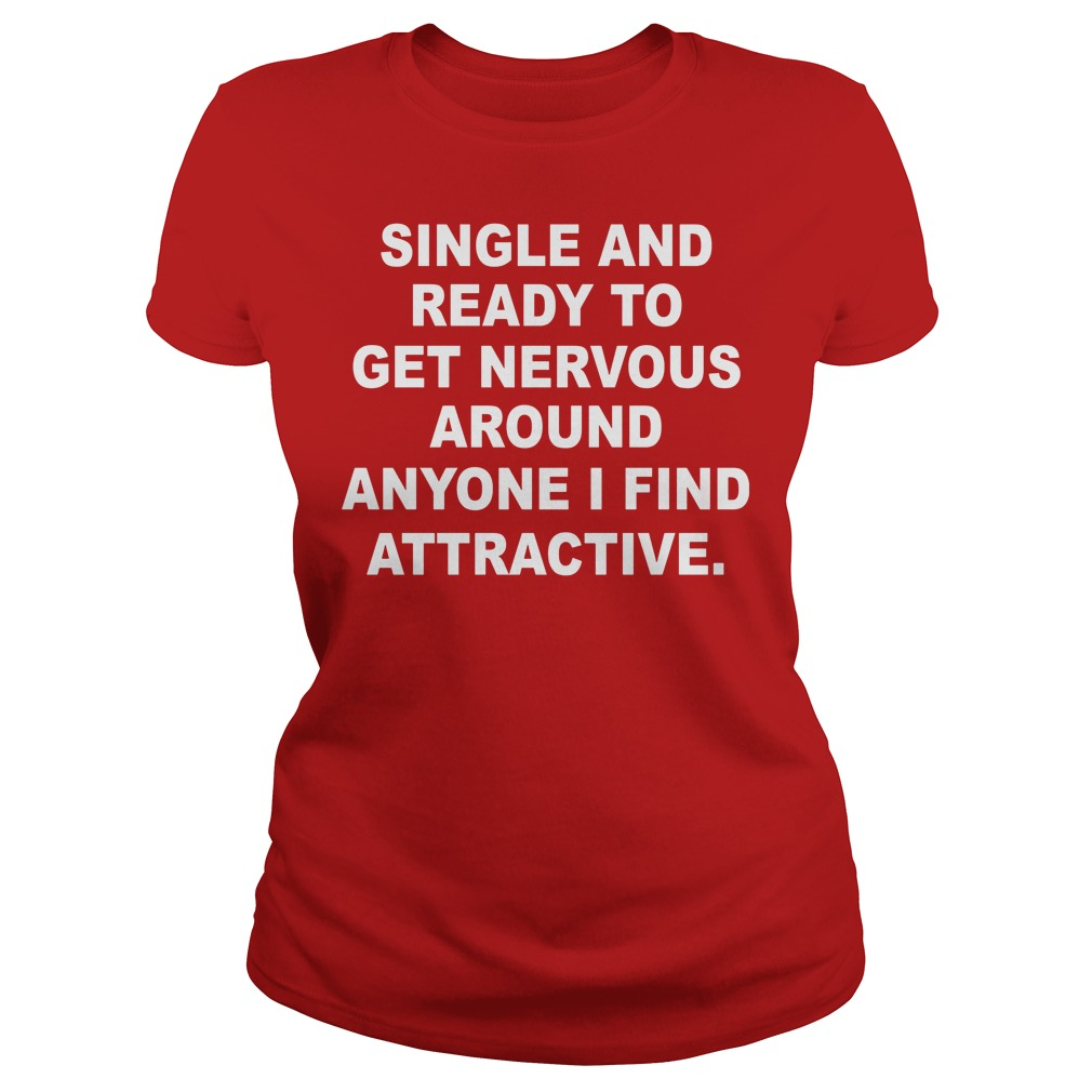 Single And Ready To Get Nervous Around Anyone I Find Attractive Ladies - Single And Ready To Get Nervous Around Anyone I Find Attractive Shirt