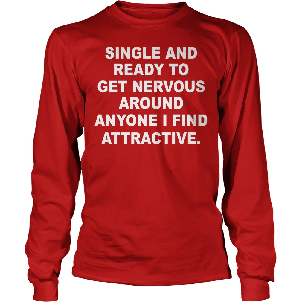 Single And Ready To Get Nervous Around Anyone I Find Attractive Longsleeve - Single And Ready To Get Nervous Around Anyone I Find Attractive Shirt
