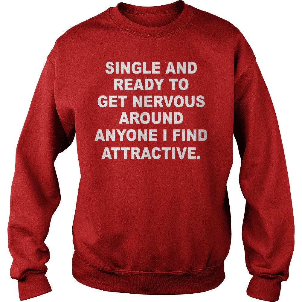 Single And Ready To Get Nervous Around Anyone I Find Attractive Sweater - Single And Ready To Get Nervous Around Anyone I Find Attractive Shirt