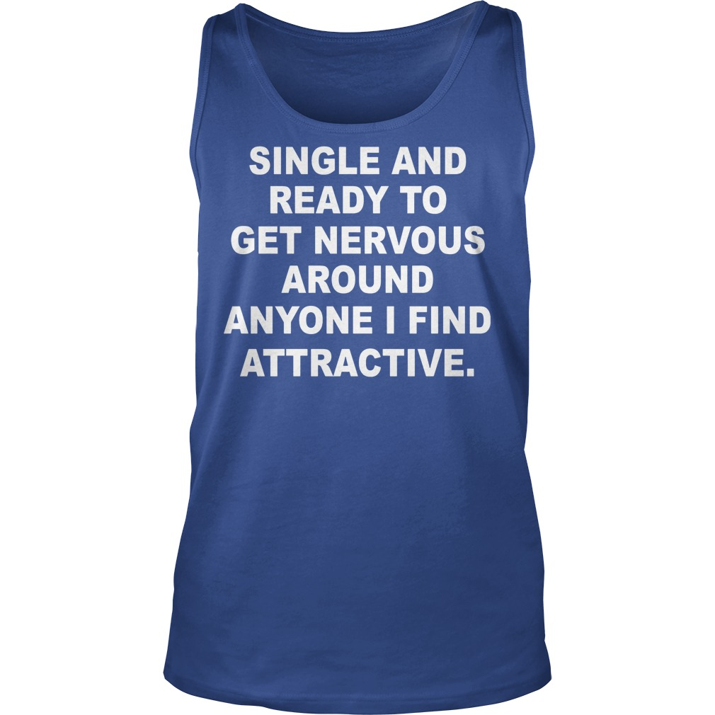 Single And Ready To Get Nervous Around Anyone I Find Attractive Tanktop 1 - Single And Ready To Get Nervous Around Anyone I Find Attractive Shirt