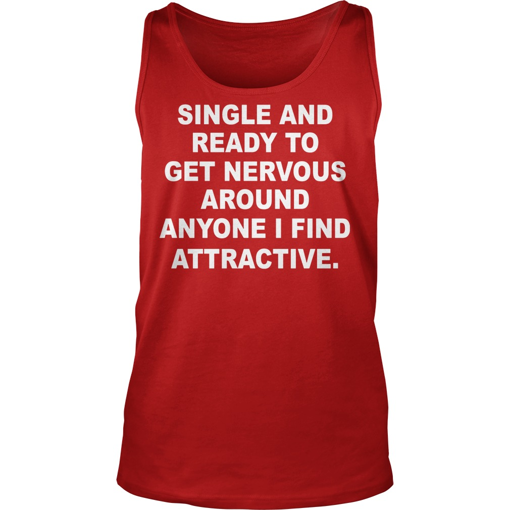 Single And Ready To Get Nervous Around Anyone I Find Attractive Tanktop - Single And Ready To Get Nervous Around Anyone I Find Attractive Shirt