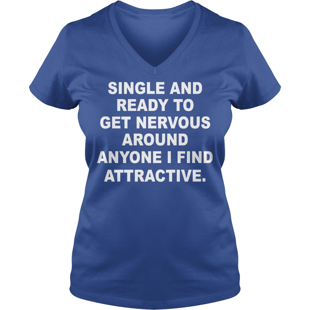 Single And Ready To Get Nervous Around Anyone I Find Attractive V neck 1 - Single And Ready To Get Nervous Around Anyone I Find Attractive Shirt