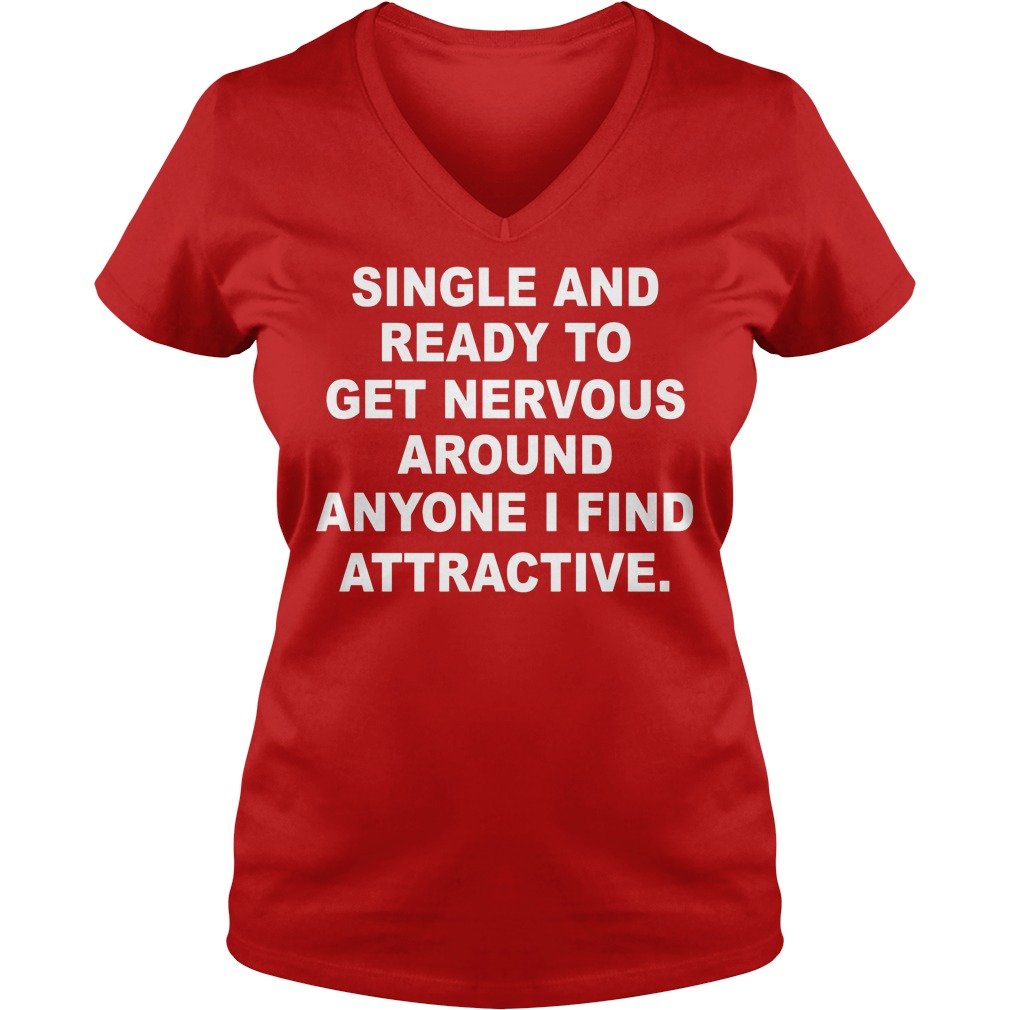 Single And Ready To Get Nervous Around Anyone I Find Attractive V neck - Single And Ready To Get Nervous Around Anyone I Find Attractive Shirt