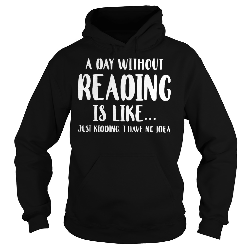 A Day Without Reading Is Like Just Kidding I Have No Ideas Hoodie - A Day Without Reading Is Like Just Kidding, I Have No Ideas Shirt