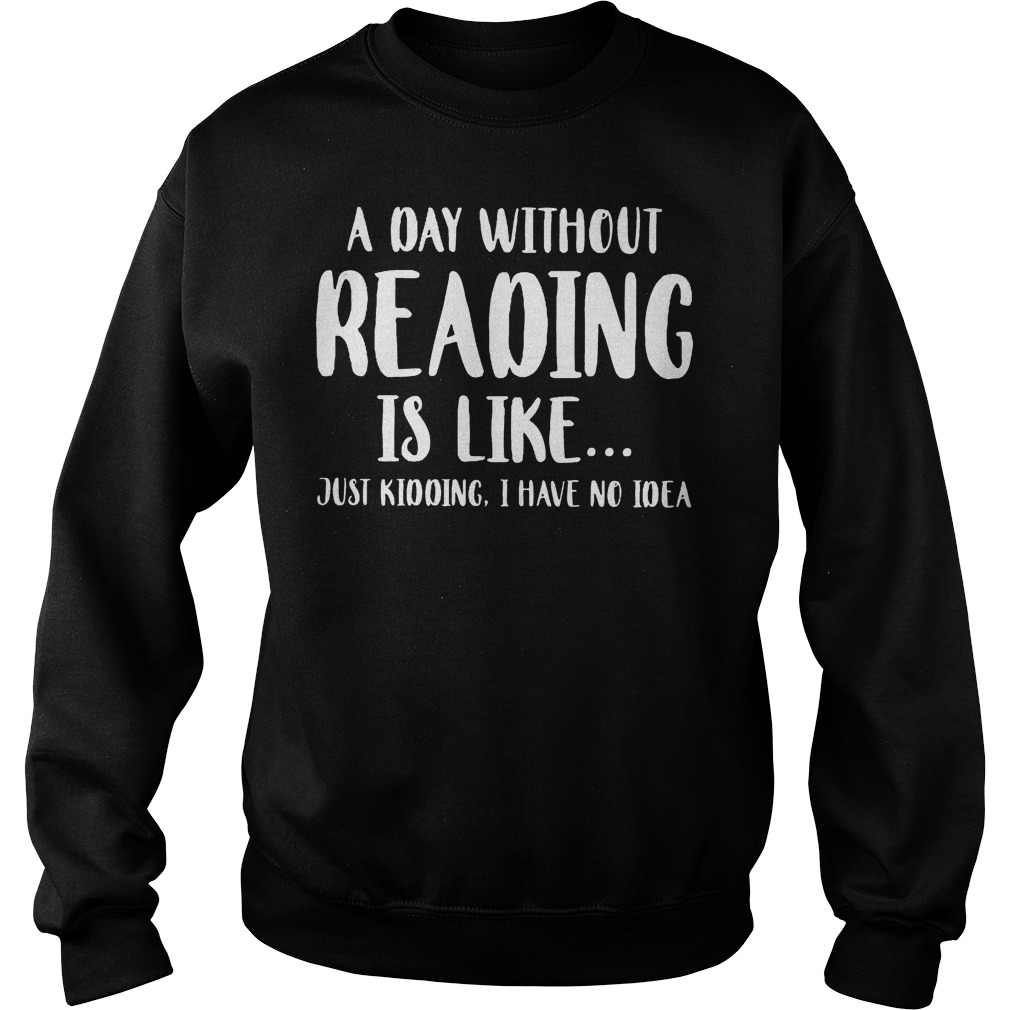 A Day Without Reading Is Like Just Kidding I Have No Ideas Sweater - A Day Without Reading Is Like Just Kidding, I Have No Ideas Shirt