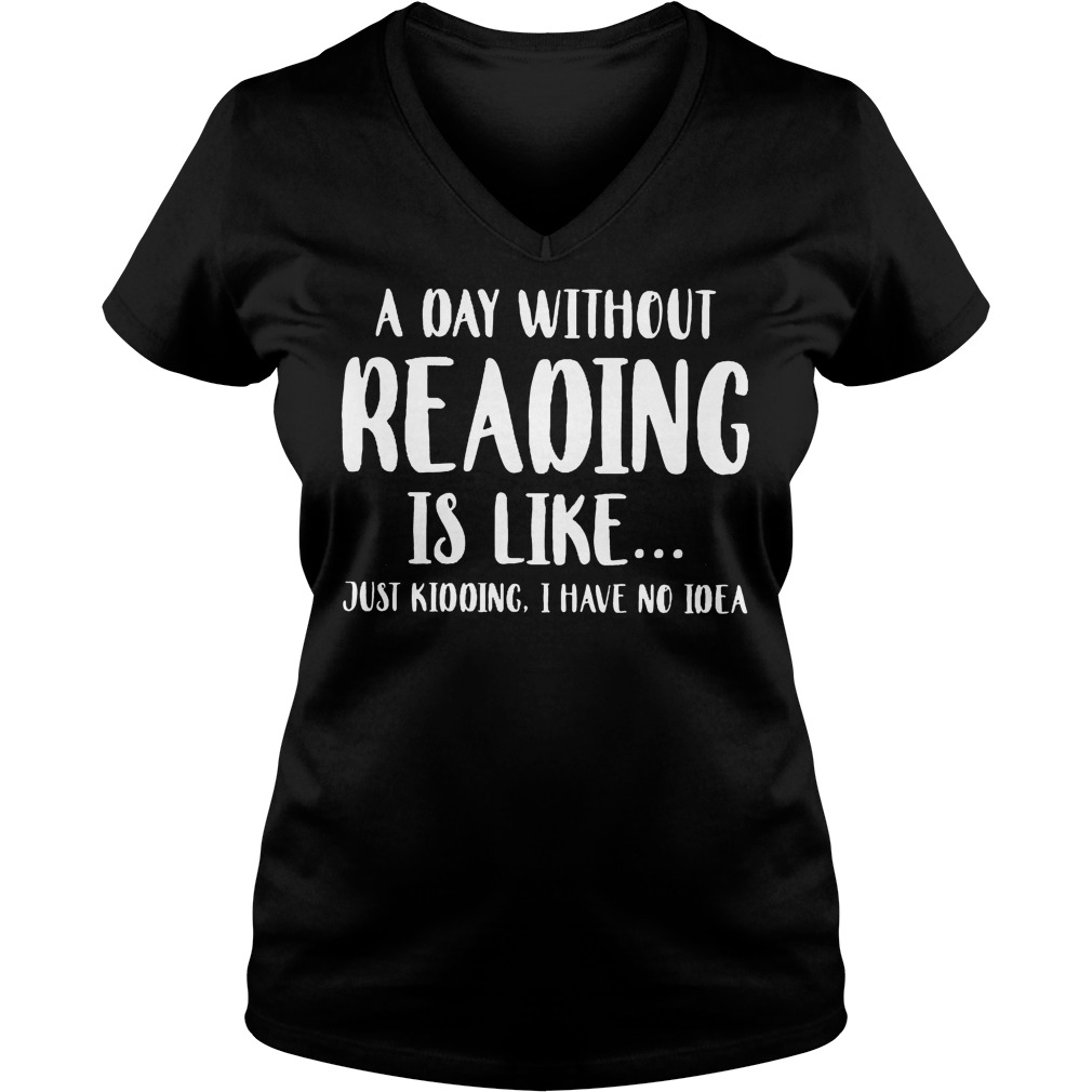 A Day Without Reading Is Like Just Kidding I Have No Ideas V neck - A Day Without Reading Is Like Just Kidding, I Have No Ideas Shirt