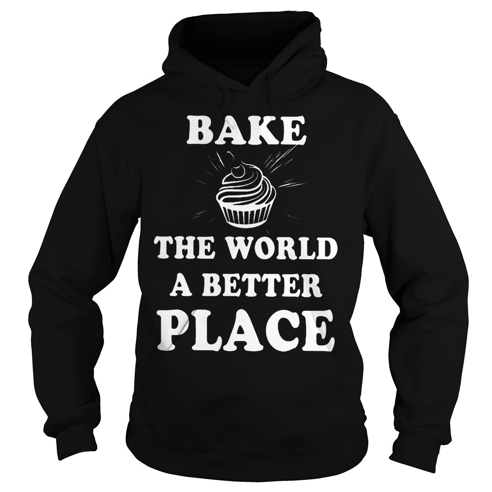 Bake The World A Better A Place Hoodie - Bake The World A Better A Place Shirt