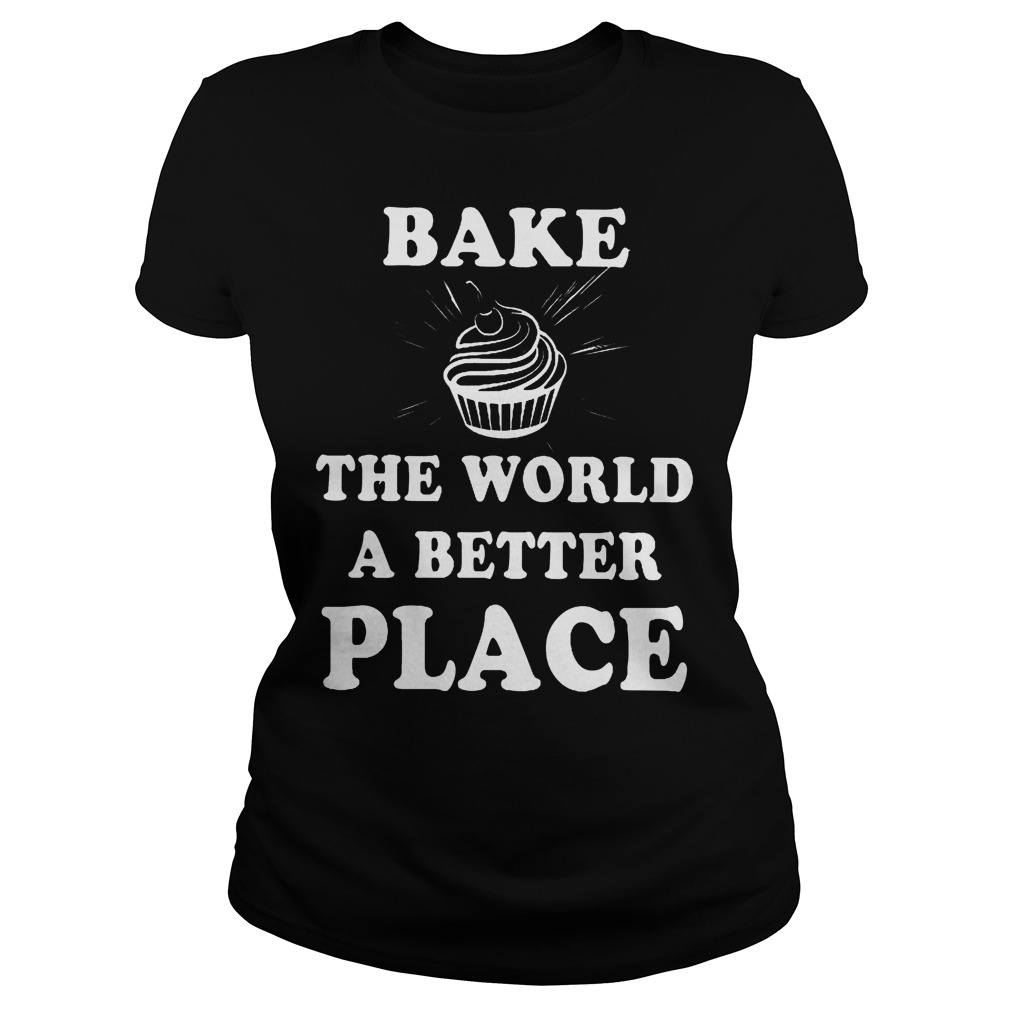 Bake The World A Better A Place Ladies - Bake The World A Better A Place Shirt