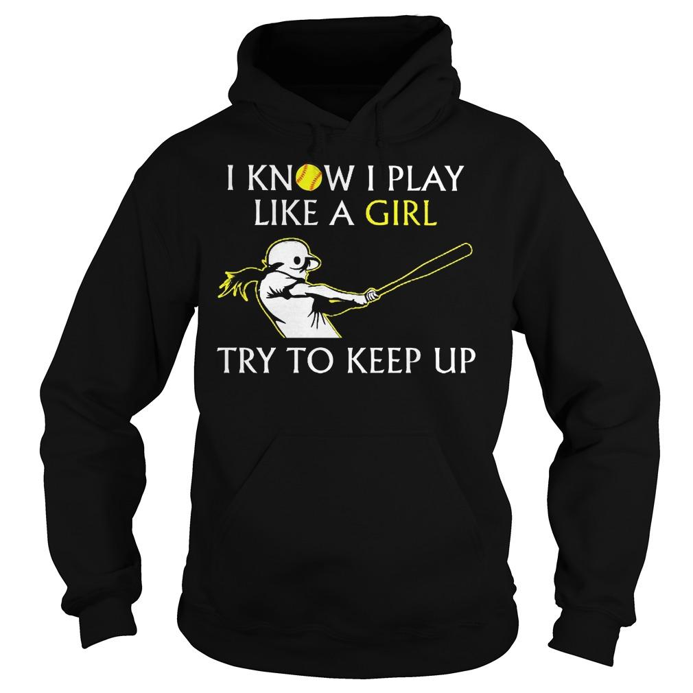 Baseball I Know I Play Like A Girl Try To Keep Up Hoodie - Baseball I Know I Play Like A Girl Try To Keep Up Shirt