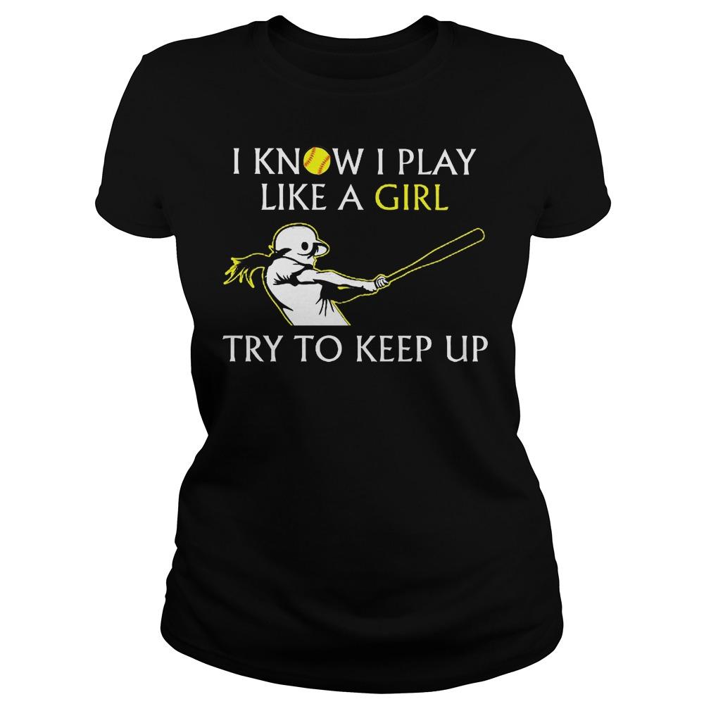 Baseball I Know I Play Like A Girl Try To Keep Up Ladies - Baseball I Know I Play Like A Girl Try To Keep Up Shirt