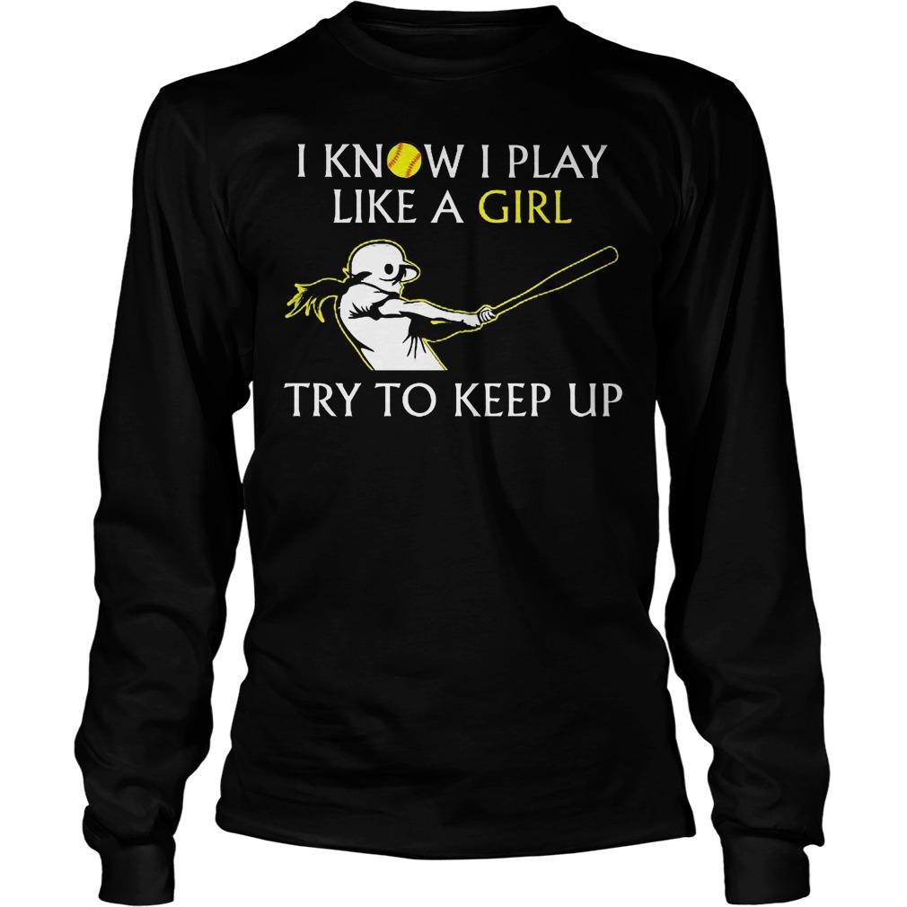 Baseball I Know I Play Like A Girl Try To Keep Up Longsleeve - Baseball I Know I Play Like A Girl Try To Keep Up Shirt