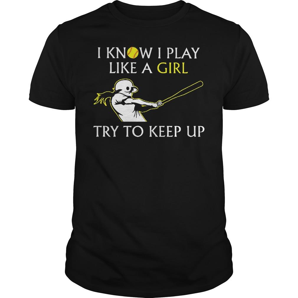 Baseball I Know I Play Like A Girl Try To Keep Up Shirt