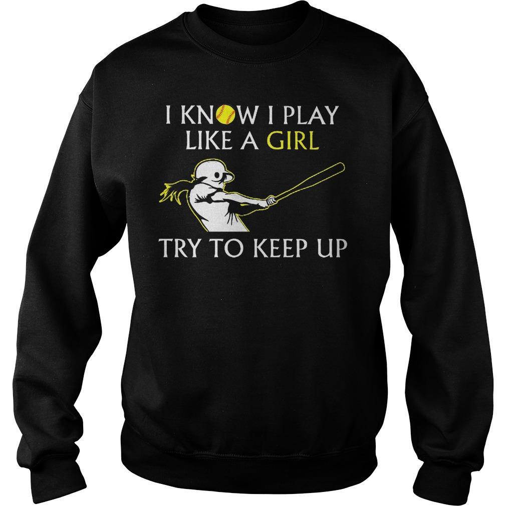 Baseball I Know I Play Like A Girl Try To Keep Up Sweater - Baseball I Know I Play Like A Girl Try To Keep Up Shirt