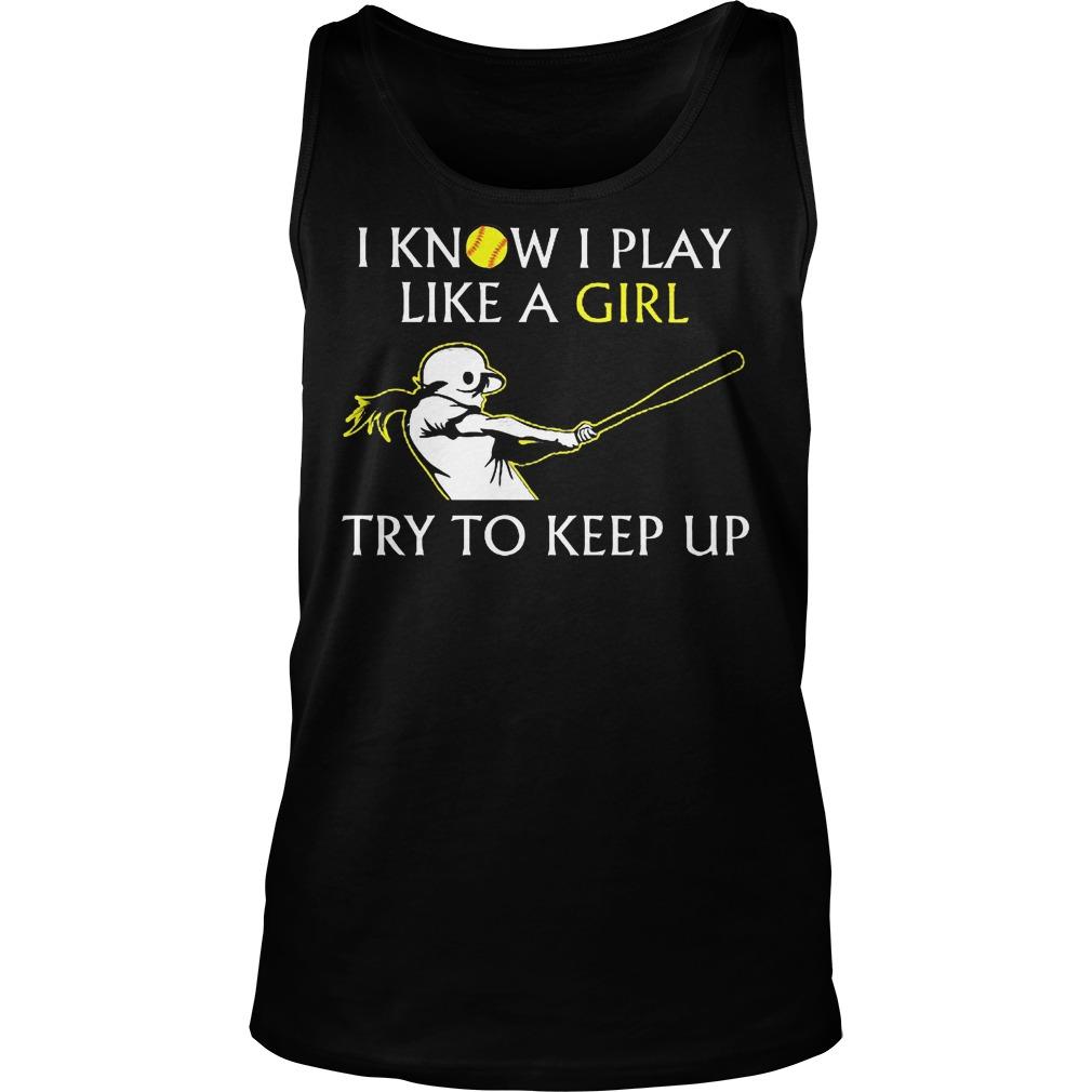 Baseball I Know I Play Like A Girl Try To Keep Up Tanktop - Baseball I Know I Play Like A Girl Try To Keep Up Shirt