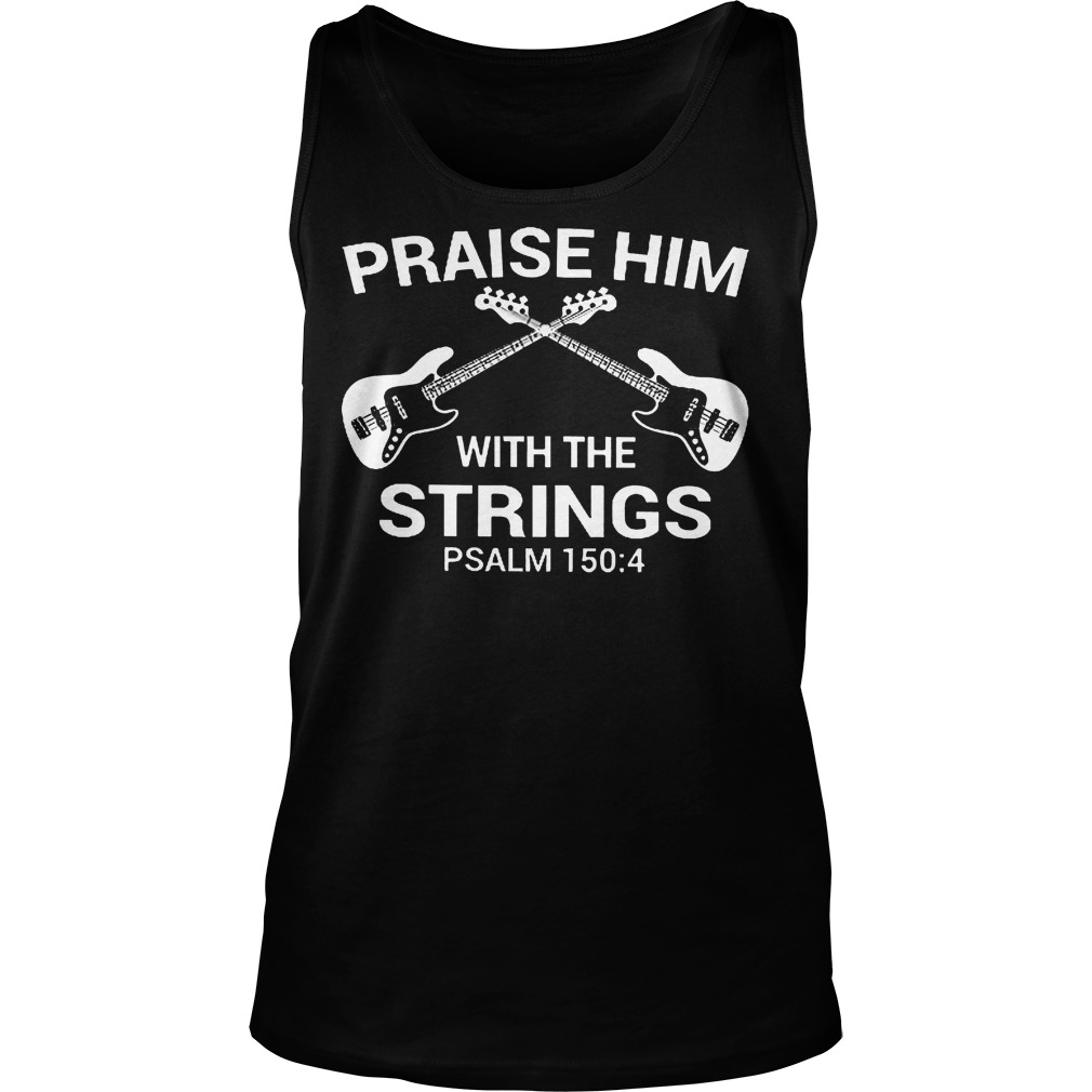 Bass Guitar Praise Him With The Strings Tanktop - Bass Guitar Praise Him With The Strings Shirt