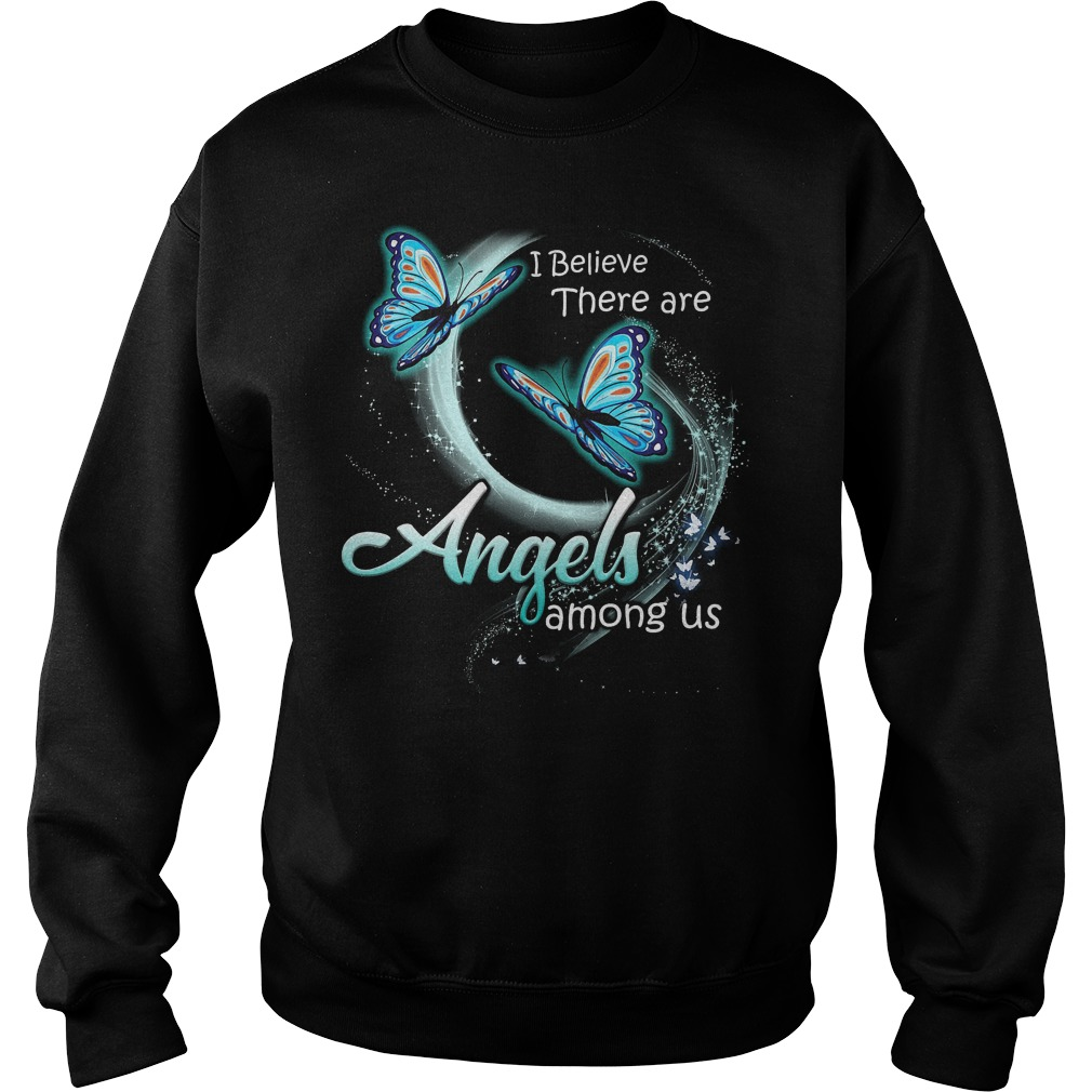 Butterfly I Believe There Are Angles Among Us Sweater - Butterfly I Believe There Are Angles Among Us Shirt