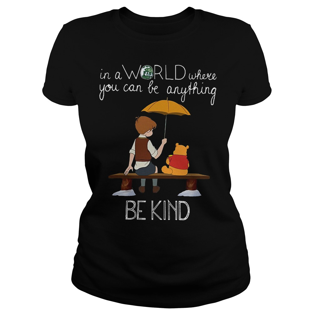Disney Christopher Robin And Pooh World Be Kind Ladies - Disney Pooh Christopher Robin In A World Where You Can Be Anything Be Kind Shirt