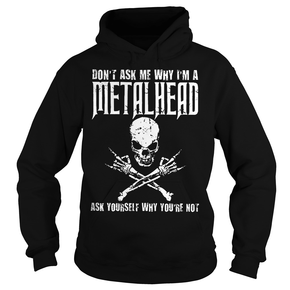 Dont Ask Me Why Im A Metalhead Ask Yourself Hoodie - Don't Ask Me Why I'm A Metalhead Ask Yourself Shirt