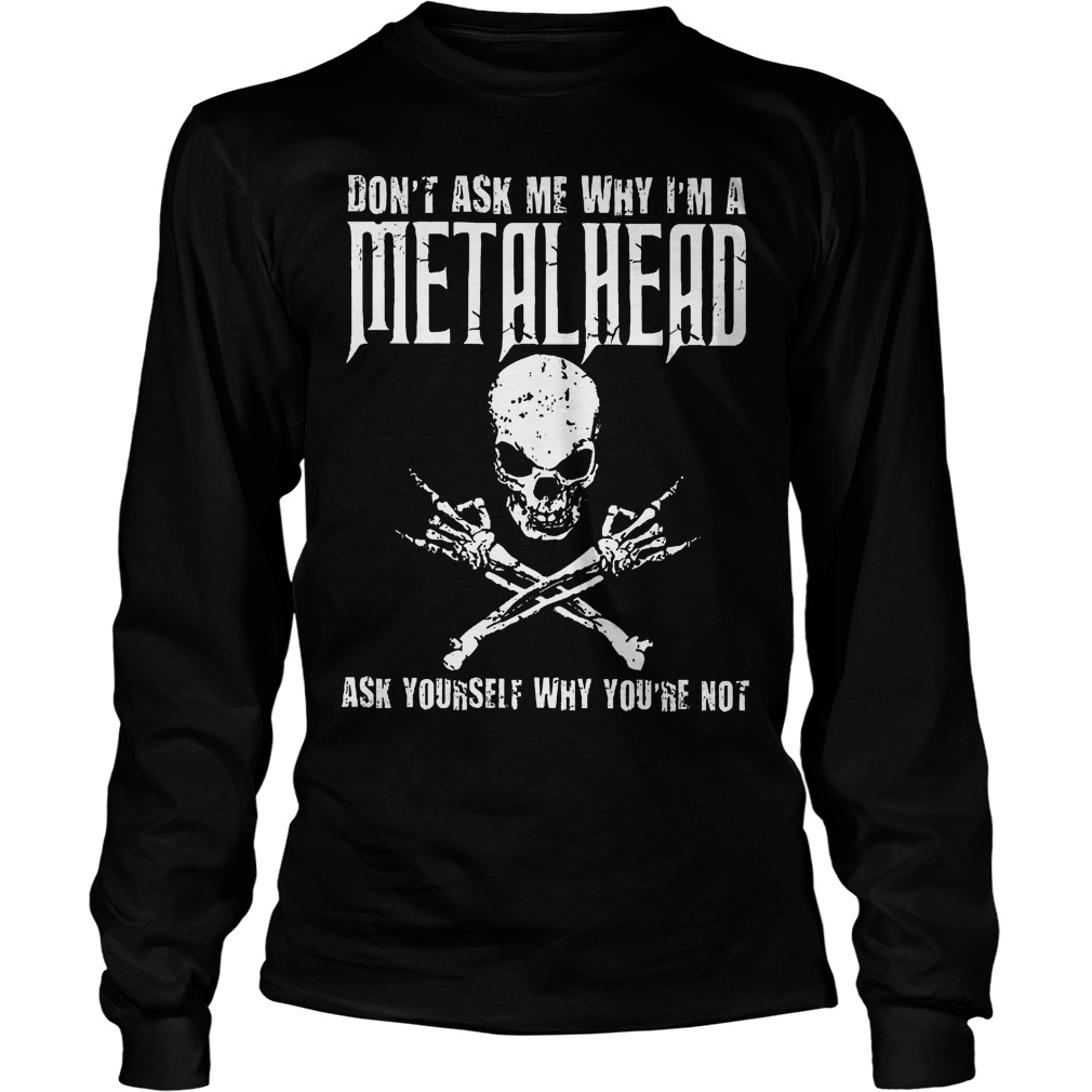 Dont Ask Me Why Im A Metalhead Ask Yourself Longsleeve - Don't Ask Me Why I'm A Metalhead Ask Yourself Shirt