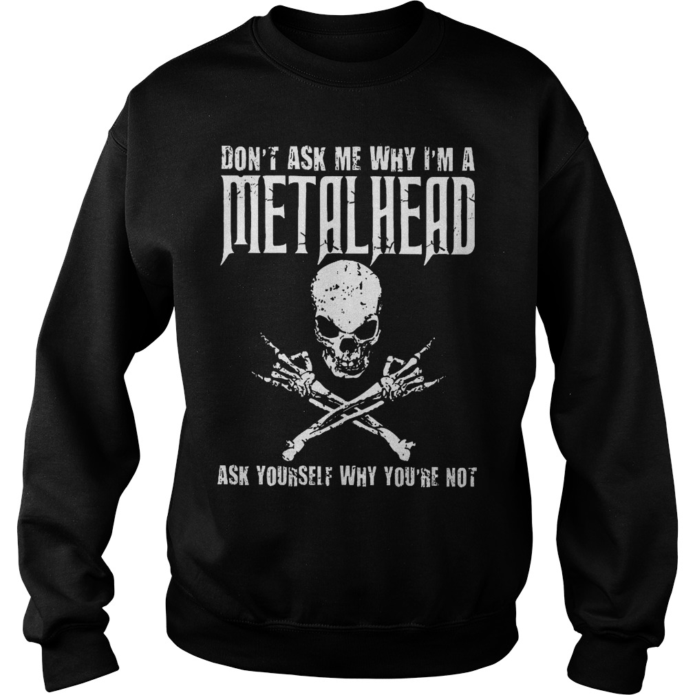 Dont Ask Me Why Im A Metalhead Ask Yourself Sweater - Don't Ask Me Why I'm A Metalhead Ask Yourself Shirt