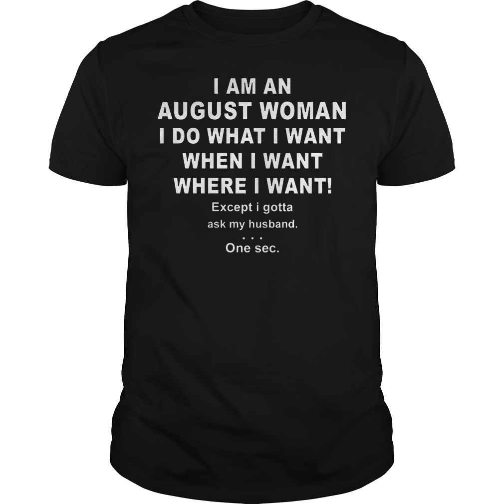 I Am An August Woman I Do What I Want When I Want Where I Want Guy Tee