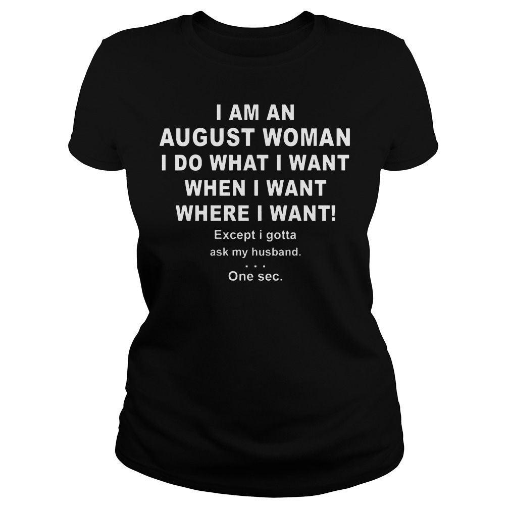 I Am An August Woman I Do What I Want When I Want Where I Want Ladies Tee - I Am An August Woman I Do What I Want When I Want Where I Want Shirt