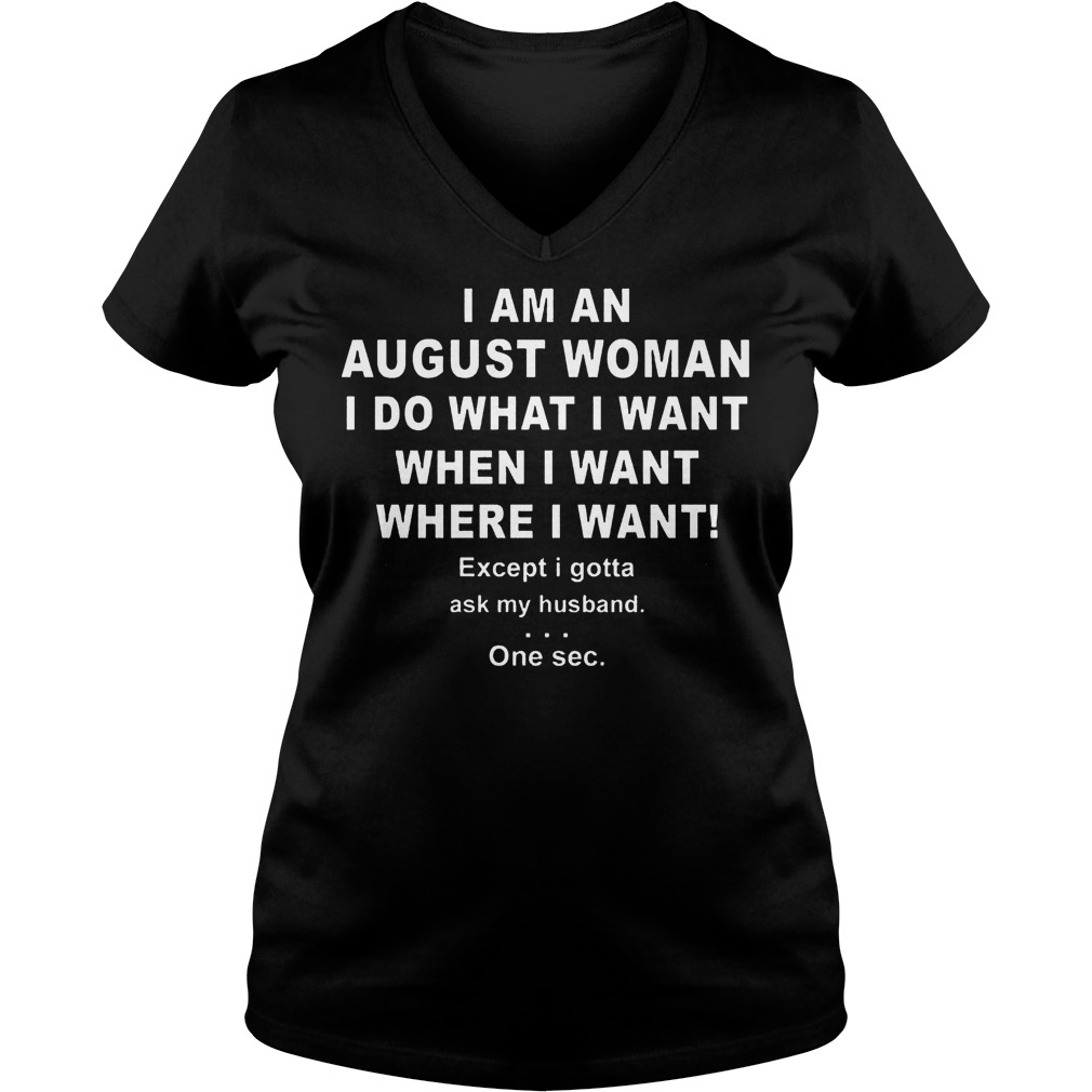I Am An August Woman I Do What I Want When I Want Where I Want Ladies Vneck - I Am An August Woman I Do What I Want When I Want Where I Want Shirt