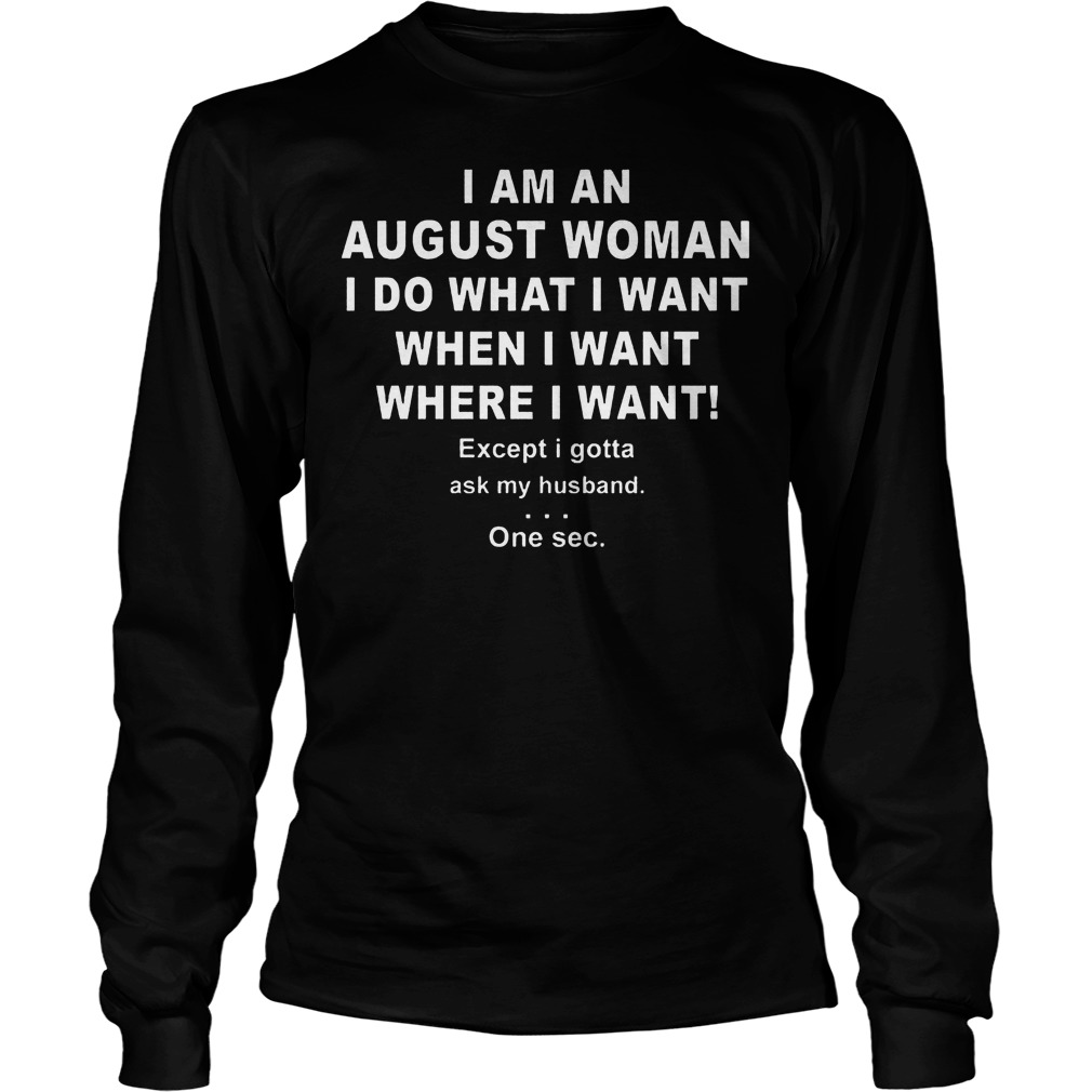 I Am An August Woman I Do What I Want When I Want Where I Want Longsleeve - I Am An August Woman I Do What I Want When I Want Where I Want Shirt