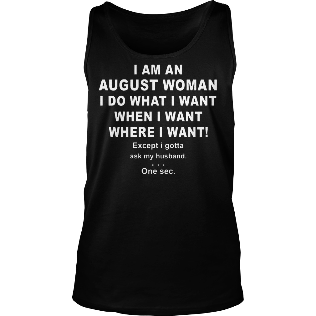 I Am An August Woman I Do What I Want When I Want Where I Want Tanh Top - I Am An August Woman I Do What I Want When I Want Where I Want Shirt