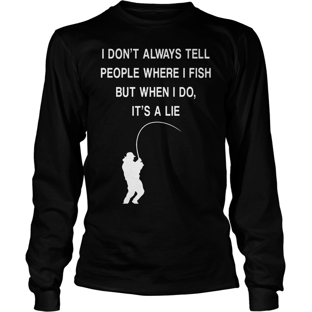 I Dont Always Tell People Where I Fish But When I Do Its A Lie Longsleeve - I Don't Always Tell People Where I Fish But When I Do It's A Lie Shirt