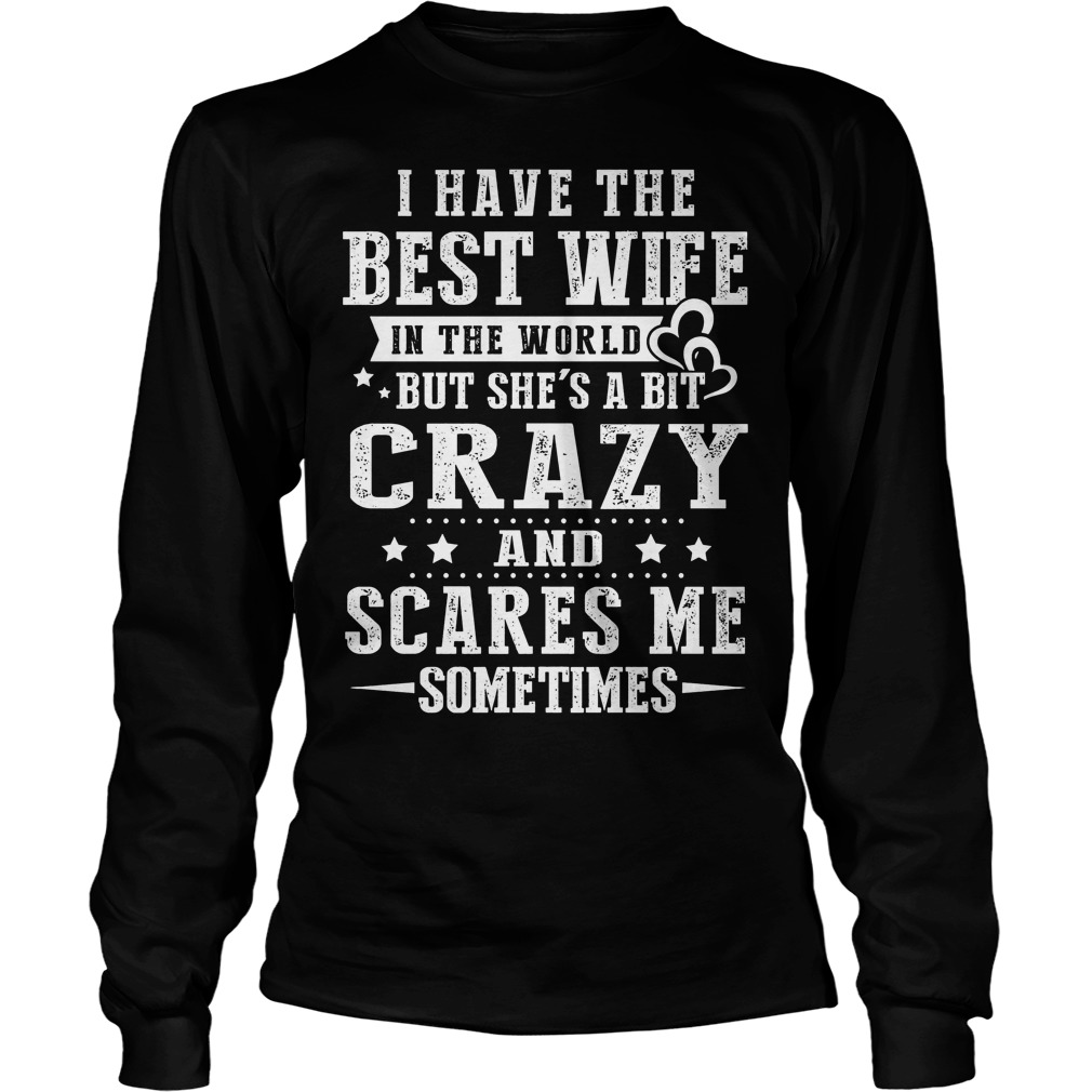 I Have The Best Wife In The World But Shes A Bit Crazy And Scares Me Longsleeve - I Have The Best Wife In The World But She's A Bit Crazy And Scares Me Shirt