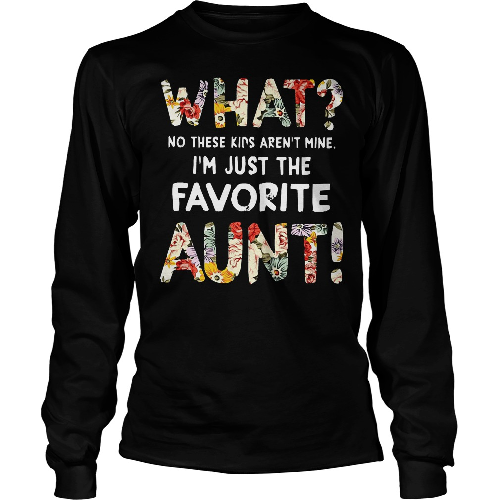 What No These Kids Arent Mine Im Just The Favorite Aunt Longsleeve - What No These Kids Arent Mine Im Just The Favorite Aunt Shirt