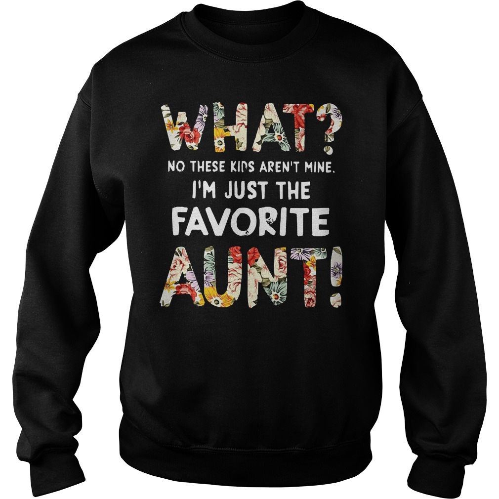 What No These Kids Arent Mine Im Just The Favorite Aunt Sweater - What No These Kids Arent Mine Im Just The Favorite Aunt Shirt