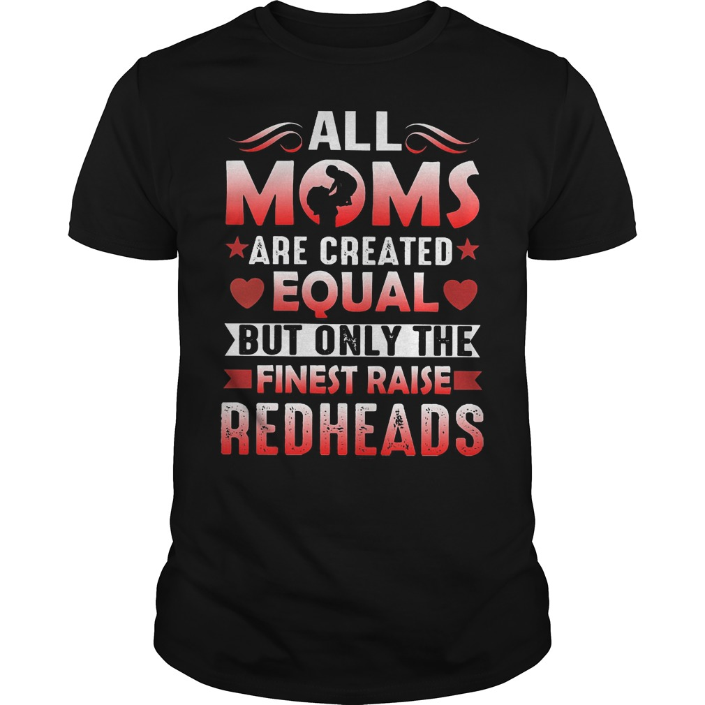 All Moms Are Created Equal But Only The Finest Raise Redheads Shirt