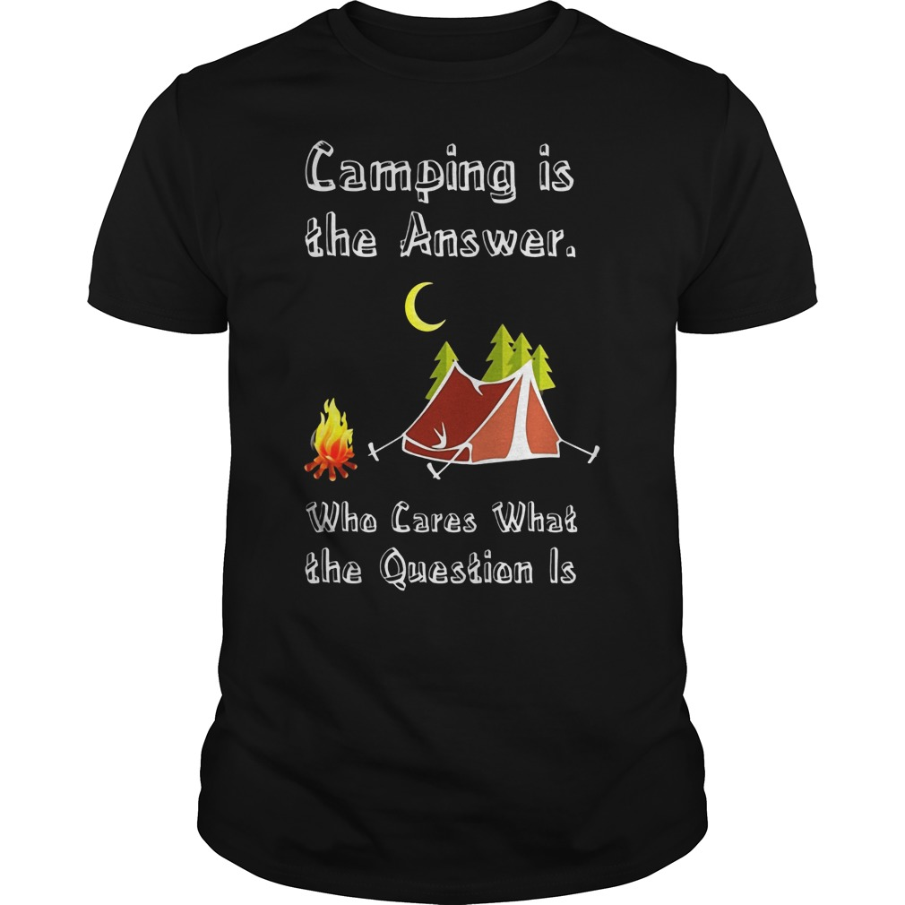 Camping Is Athe Answer Who Cares What The Question Is Shirt