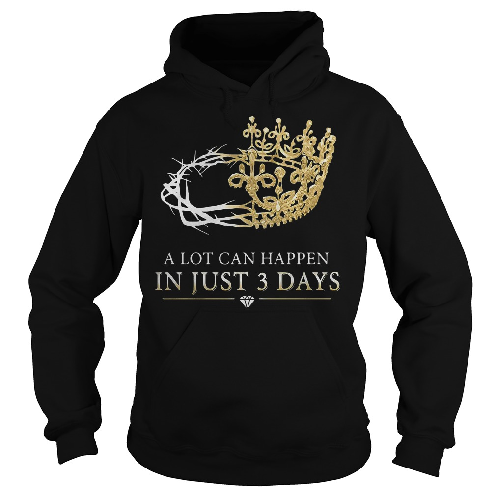 A Lot Can Happen In Just 3 Days Hoodie - A Lot Can Happen In Just 3 Days T-Shirt
